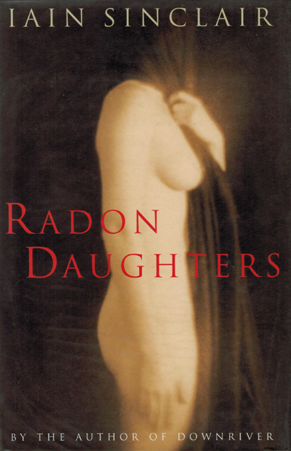 <b>   Sinclair, Iain:      <I>Radon Daughters</b></I>, Jonathan Cape, 1994 h/c
